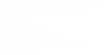 • Credibility and reputation already established in foreign countries. • Efficiency of operations, professionalism and honesty. • Serious global strategies to grow the international market. • Excellent product established reputation in the market. • Full support staff. • Job opportunities. • High quality line of products. • Tremendous cost/profit ratio. • International business development. • Business networking in foreign markets (Latin America, Europe, USA, Africa, etc.) • Business know-how, foreign markets, laws and regulations, customs, transportation.